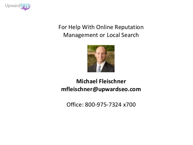 For Help With Online Reputation Management or Local Search Michael Fleischner mfleischner@upwardseo.com Office: 800-975-73...