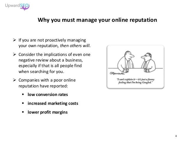 Why you must manage your online reputation  If you are not proactively managing your own reputation, then others will.  ...