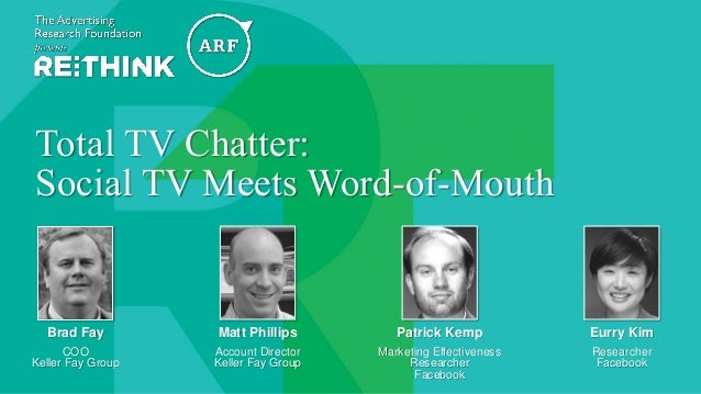 @The_ARF #ARFRETHINK14 Total TV Chatter: Social TV Meets Word-of-Mouth Brad Fay COO Keller Fay Group Eurry Kim Researcher ...