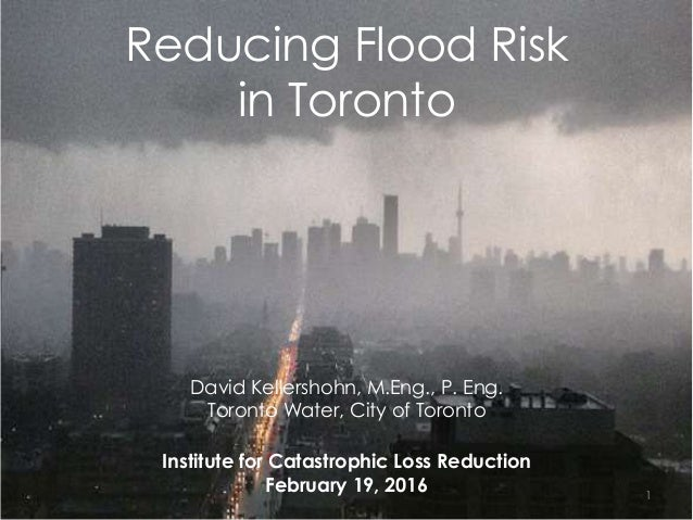 Reducing Flood Risk in Toronto David Kellershohn, M.Eng., P. Eng. Toronto Water, City of Toronto Institute for Catastrophi...