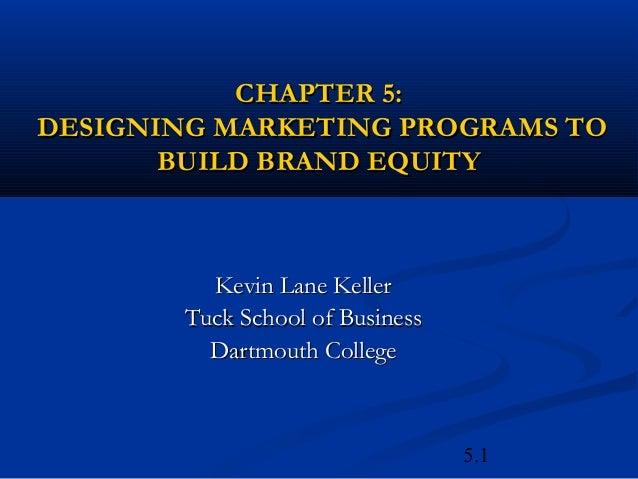 CHAPTER 5:DESIGNING MARKETING PROGRAMS TO       BUILD BRAND EQUITY          Kevin Lane Keller        Tuck School of Busine...