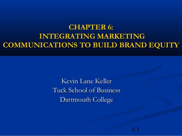 CHAPTER 6:      INTEGRATING MARKETINGCOMMUNICATIONS TO BUILD BRAND EQUITY            Kevin Lane Keller          Tuck Schoo...