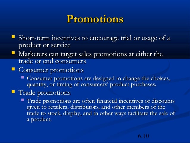 Promotions   Short-term incentives to encourage trial or usage of a    product or service   Marketers can target sales p...