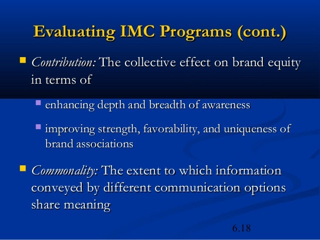 Evaluating IMC Programs (cont.)   Contribution: The collective effect on brand equity    in terms of       enhancing dep...