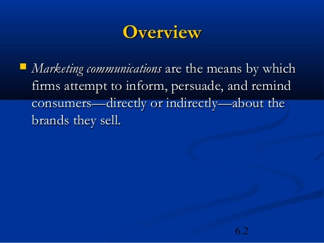 Overview   Marketing communications are the means by which    firms attempt to inform, persuade, and remind    consumers—...