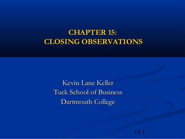 15.1CHAPTER 15:CHAPTER 15:CLOSING OBSERVATIONSCLOSING OBSERVATIONSKevin Lane KellerKevin Lane KellerTuck School of Busines...