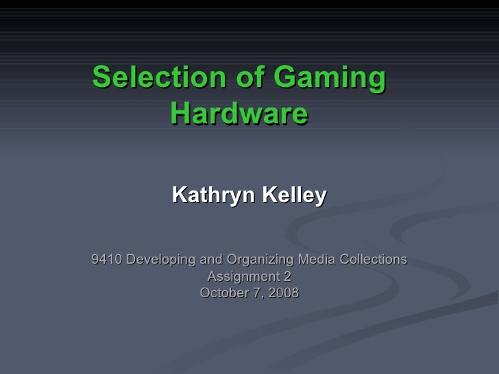 Selection of Gaming Hardware Kathryn Kelley 9410 Developing and Organizing Media Collections Assignment 2 October 7, 2008