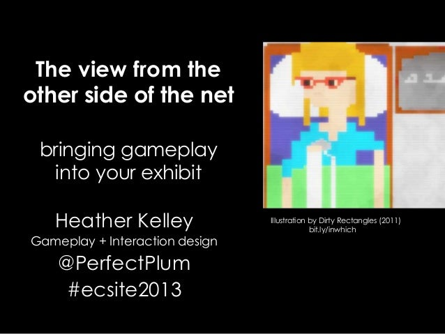 The view from theother side of the netbringing gameplayinto your exhibitHeather KelleyGameplay + Interaction design@Perfec...