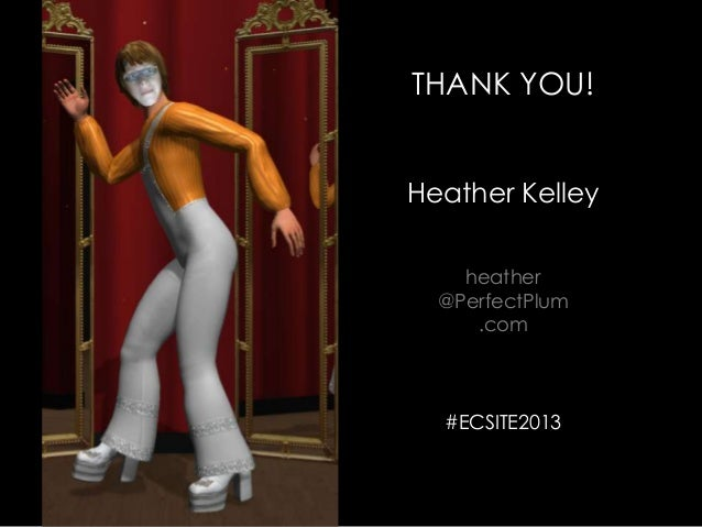 THANK YOU!Heather Kelleyheather@PerfectPlum.com#ECSITE2013