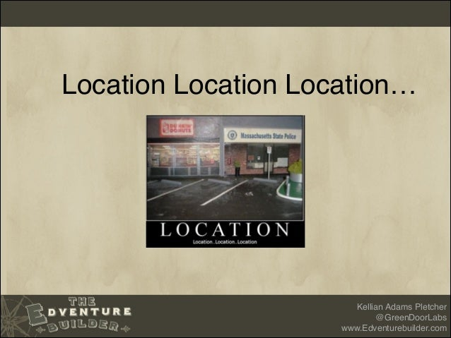 Location Location Location… Kellian Adams Pletcher @GreenDoorLabs www.Edventurebuilder.com