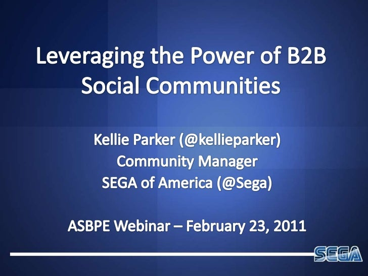 Leveraging the Power of B2B Social Communities<br />Kellie Parker (@kellieparker)<br />Community Manager<br />SEGA of Amer...
