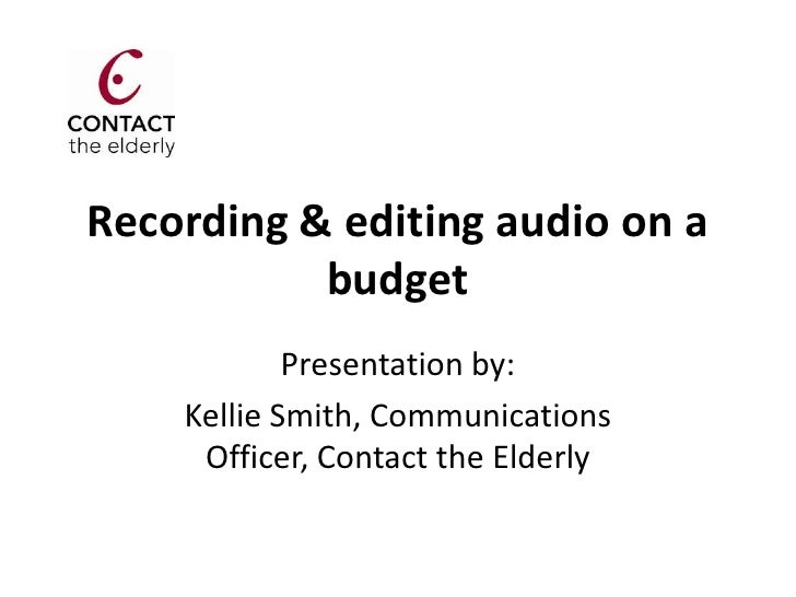 Recording & editing audio on a           budget            Presentation by:    Kellie Smith, Communications     Officer, C...