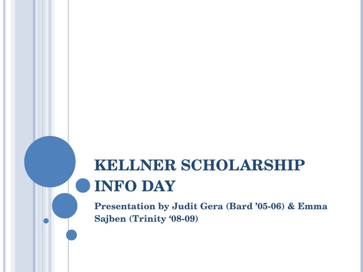 KELLNER SCHOLARSHIP INFO DAY Presentation by Judit Gera  ( Bard ' 05-06)  & Emma Sajben  ( Trinity '08-09 )