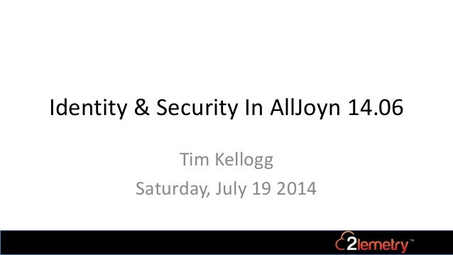 Identity & Security In AllJoyn 14.06 Tim Kellogg Saturday, July 19 2014