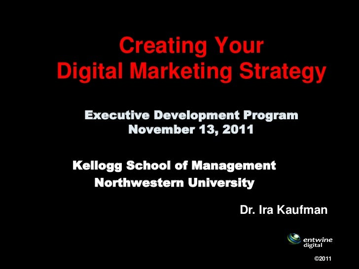 Creating YourDigital Marketing Strategy  Executive Development Program        November 13, 2011 Kellogg School of Manageme...
