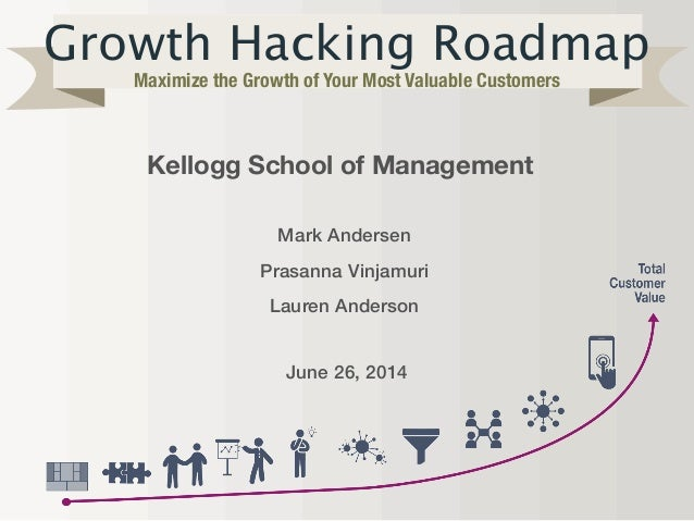Growth Hacking Roadmap Maximize the Growth of Your Most Valuable Customers Kellogg School of Management Mark Andersen Pras...