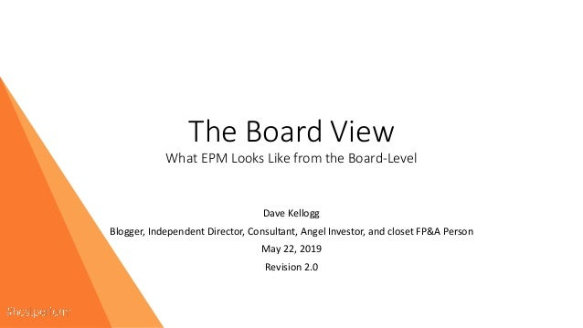 The Board View What EPM Looks Like from the Board-Level Dave Kellogg Blogger, Independent Director, Consultant, Angel Inve...