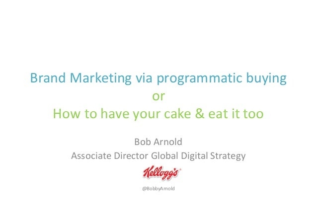 Brand Marketing via programmatic buying or How to have your cake & eat it tooHow to have your cake & eat it too Bob Arnold...