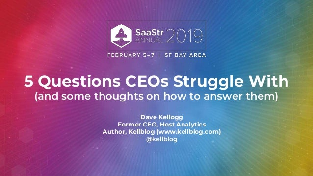 5 Questions CEOs Struggle With (and some thoughts on how to answer them) Dave Kellogg Former CEO, Host Analytics Author, K...