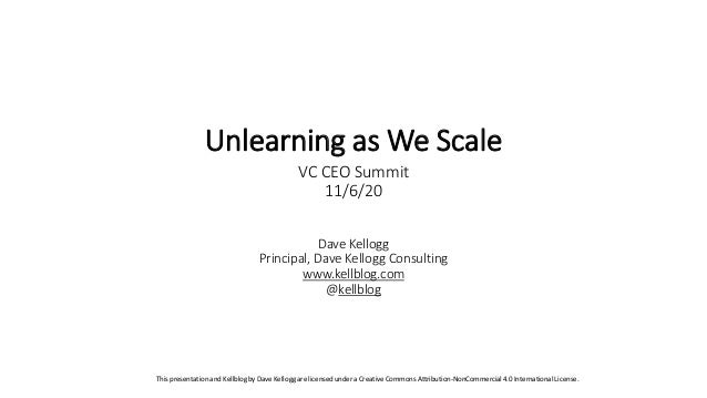 Dave Kellogg Principal, Dave Kellogg Consulting www.kellblog.com @kellblog Unlearning as We Scale VC CEO Summit 11/6/20 Th...