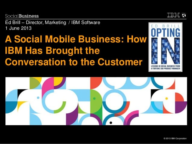 © 2013 IBM CorporationA Social Mobile Business: HowIBM Has Brought theConversation to the CustomerEd Brill – Director, Mar...