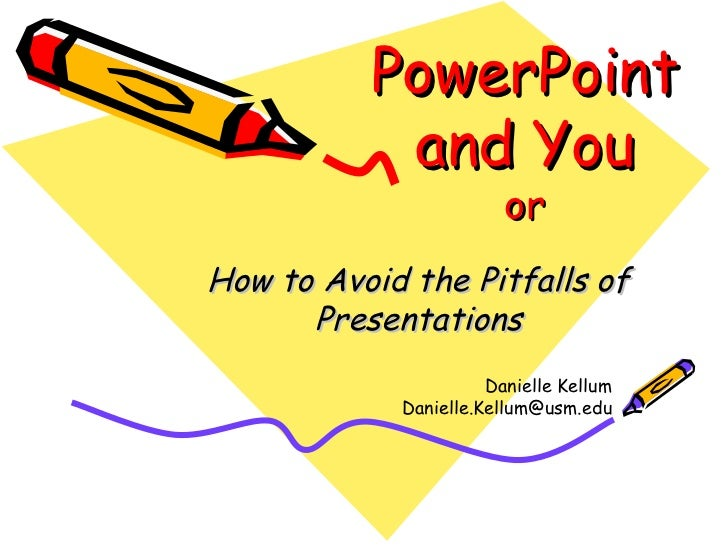 PowerPoint and You or How to Avoid the Pitfalls of Presentations Danielle Kellum [email_address]