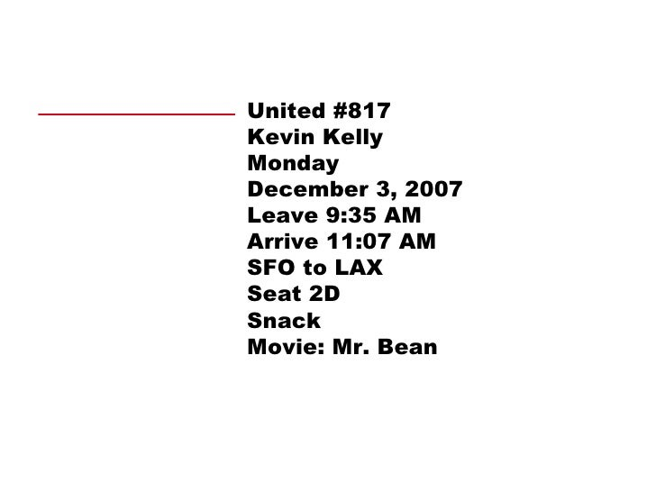 United #817 Kevin Kelly Monday December 3, 2007 Leave 9:35 AM Arrive 11:07 AM SFO to LAX Seat 2D Snack Movie: Mr. Bean