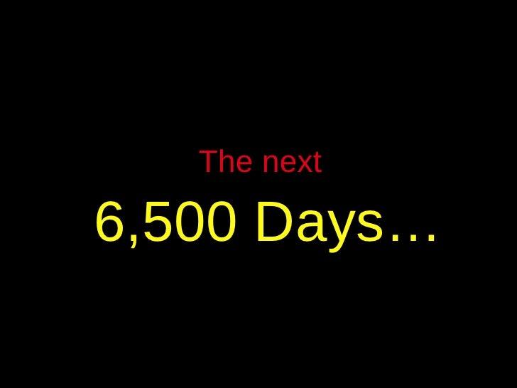 The next   6,500 Days…