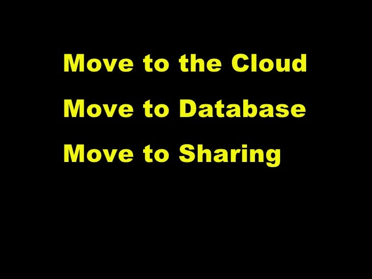 Move to the Cloud Move to Database Move to Sharing