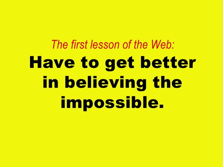 The first lesson of the Web: Have to get better in believing the impossible.