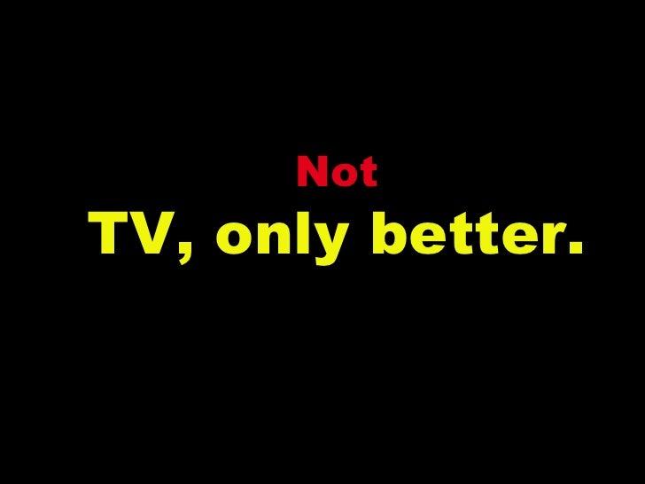 Not TV, only better.