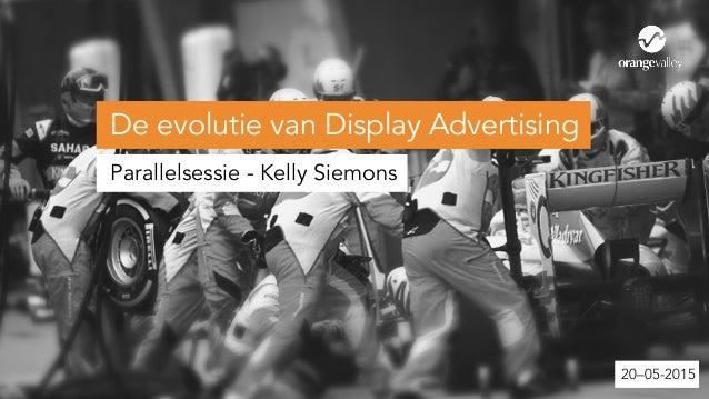 De evolutie van Display Advertising Parallelsessie - Kelly Siemons 20–05-2015 De evolutie van Display Advertising Parallel...