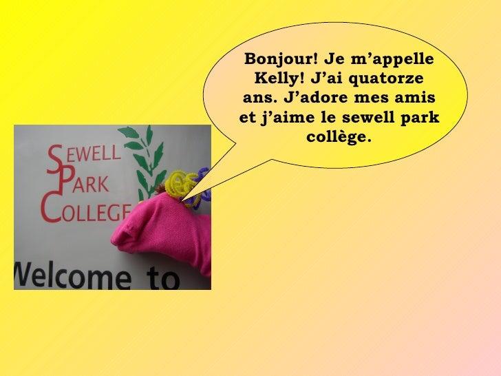 Bonjour! Je m'appelle   Kelly! J'ai quatorze ans. J'adore mes amis et j'aime le sewell park         collège.