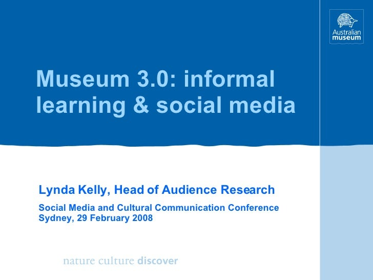 Museum 3.0: informal learning & social media Lynda Kelly, Head of Audience Research Social Media and Cultural Communicatio...