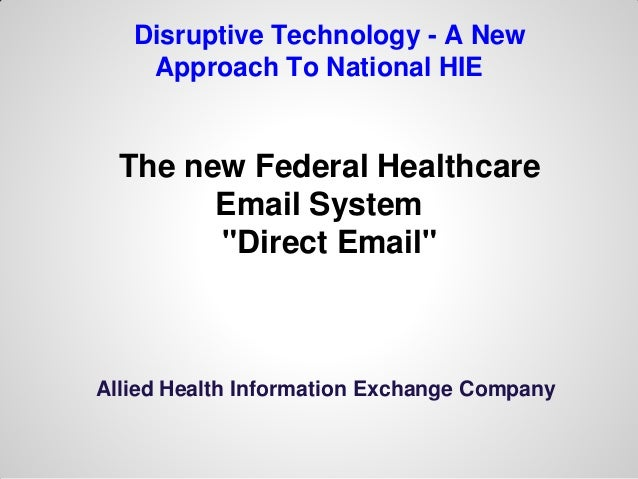 """Disruptive Technology - A New    Approach To National HIE  The new Federal Healthcare        Email System        """"Direct E..."""