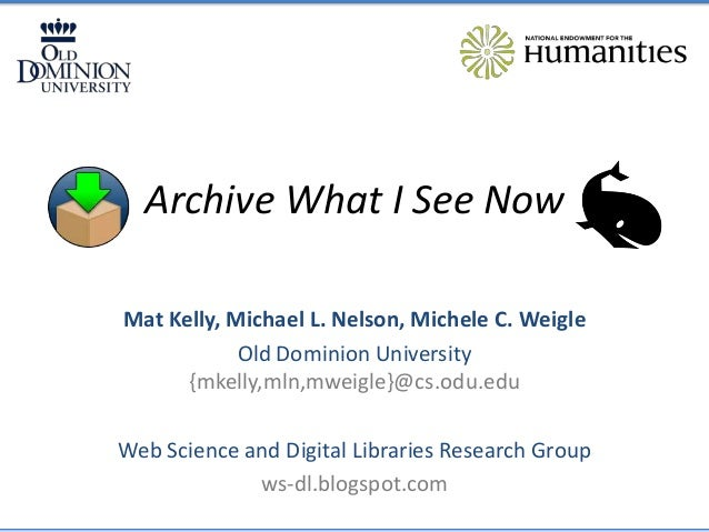 Archive What I See Now Mat Kelly, Michael L. Nelson, Michele C. Weigle Old Dominion University {mkelly,mln,mweigle}@cs.odu...