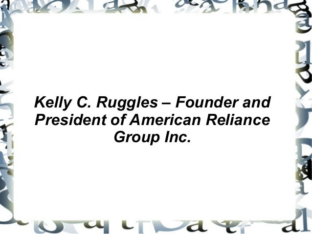 Kelly C. Ruggles – Founder and President of American Reliance Group Inc.