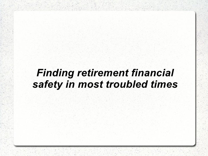 Finding retirement financial safety in most troubled times