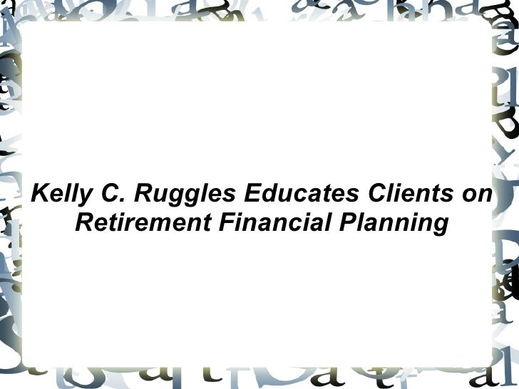 Kelly C. Ruggles Educates Clients on Retirement Financial Planning