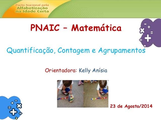 PNAIC – Matemática  Quantificação, Contagem e Agrupamentos  Orientadora: Kelly Anísia  23 de Agosto/2014