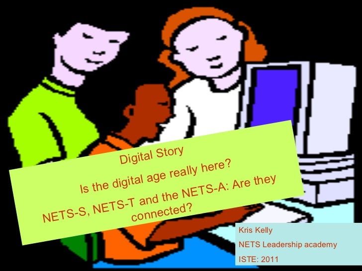 Digital Story Is the digital age really here? NETS-S, NETS-T and the NETS-A: Are they connected? Kris Kelly NETS Leadershi...
