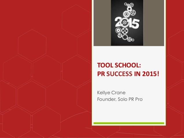 TOOL SCHOOL:  PR SUCCESS IN 2015!  Kellye Crane  Founder, Solo PR Pro