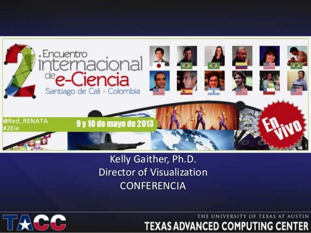 Kelly Gaither, Ph.D.Director of VisualizationCONFERENCIA