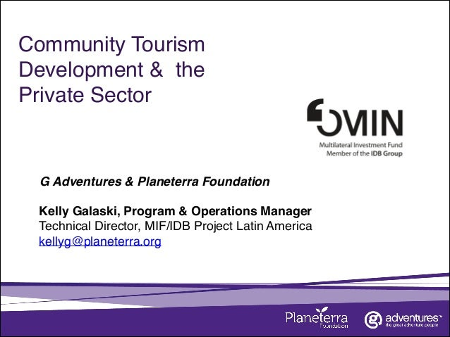 Community Tourism Development & the Private Sector ! G Adventures & Planeterra Foundation Kelly Galaski, Program & Operati...