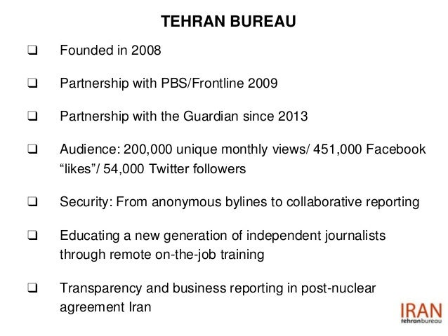 TEHRAN BUREAU ❑ Founded in 2008 ❑ Partnership with PBS/Frontline 2009 ❑ Partnership with the Guardian since 2013 ❑ Audienc...