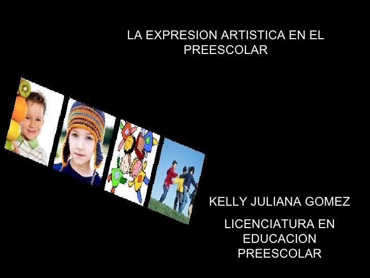 KELLY JULIANA GOMEZ LICENCIATURA EN EDUCACION PREESCOLAR LA EXPRESION ARTISTICA EN EL PREESCOLAR