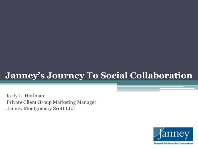 Janney's Journey To Social CollaborationKelly L. HoffmanPrivate Client Group Marketing ManagerJanney Montgomery Scott LLC