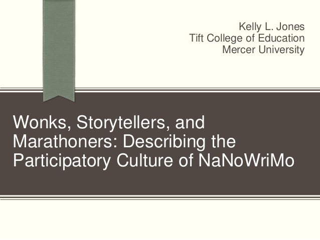 Wonks, Storytellers, and Marathoners: Describing the Participatory Culture of NaNoWriMo Kelly L. Jones Tift College of Edu...