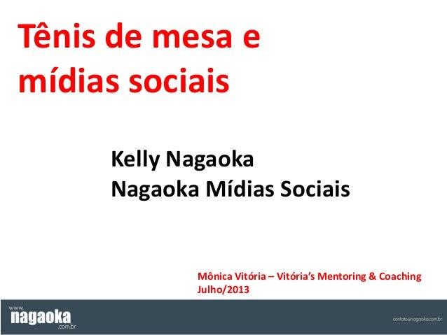 Tênis de mesa e mídias sociais Kelly Nagaoka Nagaoka Mídias Sociais Mônica Vitória – Vitória's Mentoring & Coaching Julho/...