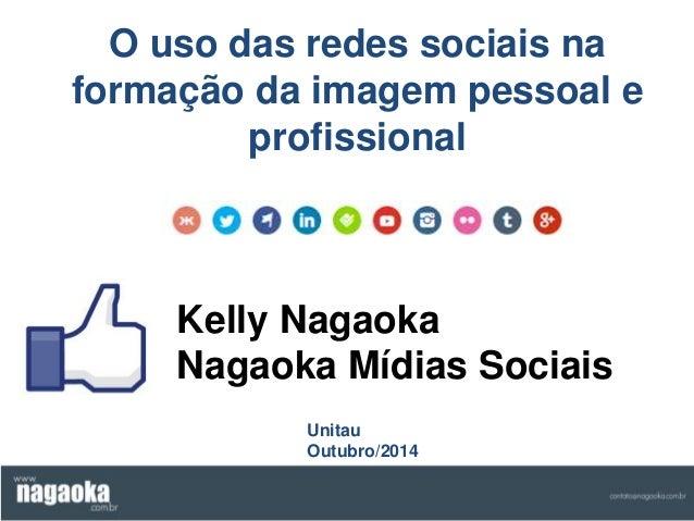 O uso das redes sociais na  formação da imagem pessoal e  profissional  Kelly Nagaoka  Nagaoka Mídias Sociais  Unitau  Out...